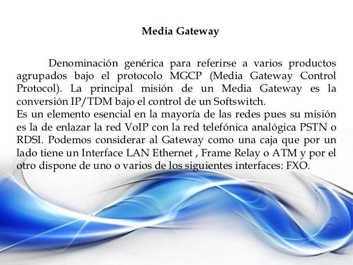 Media Gateway<br />Denominación genérica para referirse a varios productos agrupados bajo el protocolo MGCP (Media Gateway...