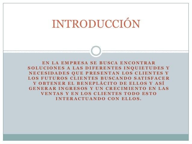 INTRODUCCIÓN  EN LA EMPRESA SE BUSCA ENCONTRAR  SOLUCIONES A LAS DIFERENTES INQUIETUDES Y  NECESIDADES QUE PRESENTAN LOS C...