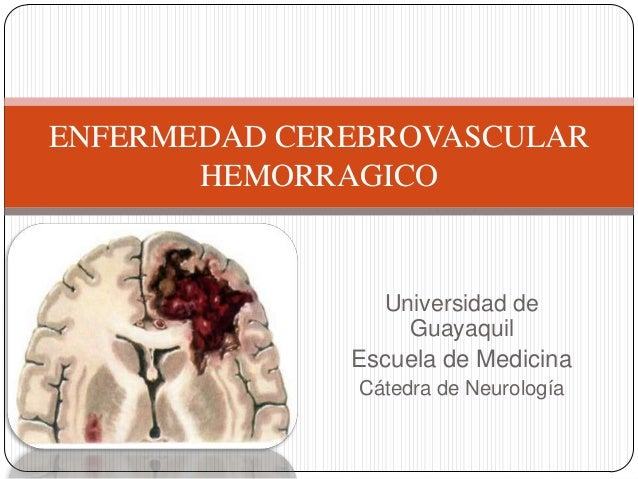 ENFERMEDAD CEREBROVASCULAR HEMORRAGICO  Universidad de Guayaquil Escuela de Medicina Cátedra de Neurología