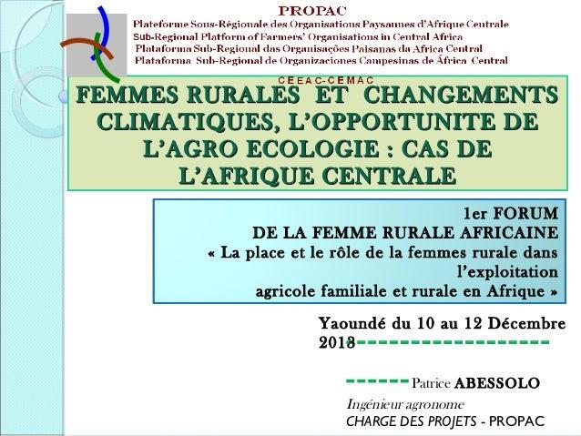 FEMMES RURALES ET CHANGEMENTS CLIMATIQUES, L'OPPORTUNITE DE L'AGRO ECOLOGIE : CAS DE L'AFRIQUE CENTRALE 1er FORUM DE LA FE...