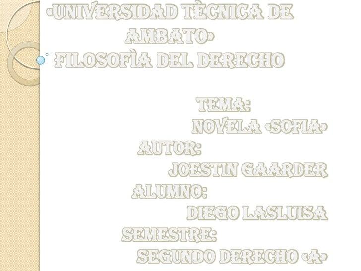 «UNIVERSIDAD TÈCNICA DE        AMBATO» FILOSOFÌA DEL DERECHO              TEMA:             NOVELA «SOFIA»        AUTOR:  ...