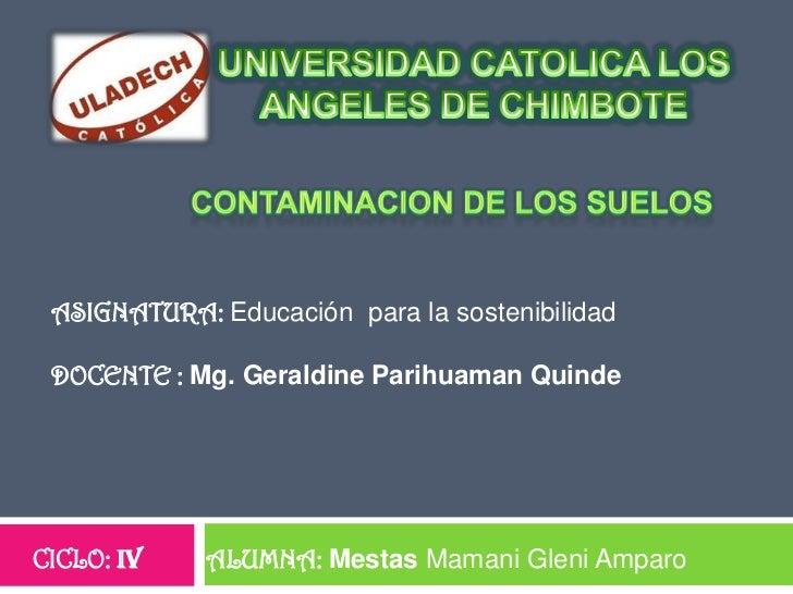 UNIVERSIDAD CATOLICA LOS ANGELES DE CHIMBOTE<br />CONTAMINACION DE LOS SUELOS<br />ASIGNATURA: Educación  para la sostenib...