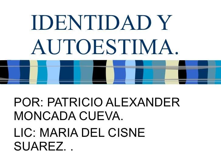 IDENTIDAD Y AUTOESTIMA. POR: PATRICIO ALEXANDER MONCADA CUEVA. LIC: MARIA DEL CISNE SUAREZ. .