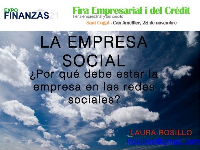LA EMPRESA SOCIAL  ¿Por qué debe estar la empresa en las redes sociales? LAURA ROSILLO lrosilloc@gmail.com