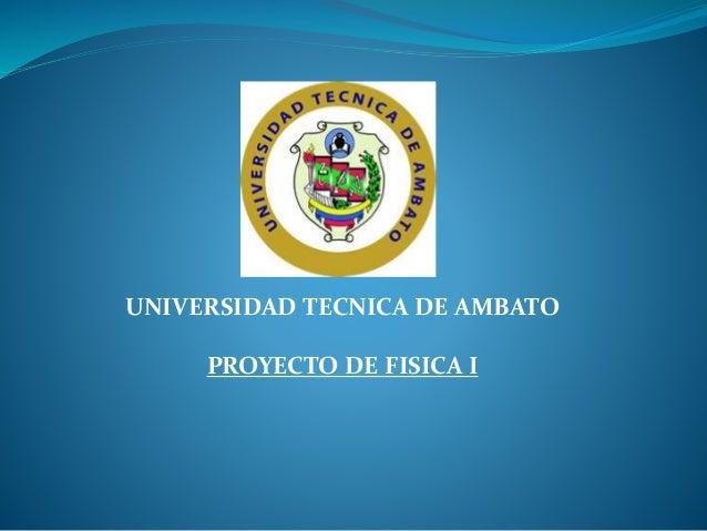 UNIVERSIDAD TECNICA DE AMBATO PROYECTO DE FISICA I