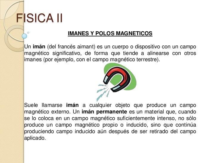 FISICA II<br />IMANES Y POLOS MAGNETICOS<br />Un imán (del francés aimant) es un cuerpo o dispositivo con un campo magnéti...