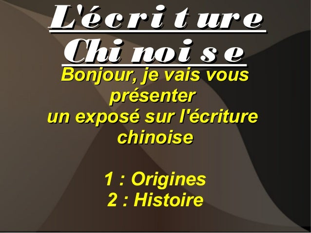 L'éc r i t ur e Chi noi s e Bonjour, je vais vous  Bonjour, je vais vous présenter un exposé sur l'écriture chinoise 1 : O...