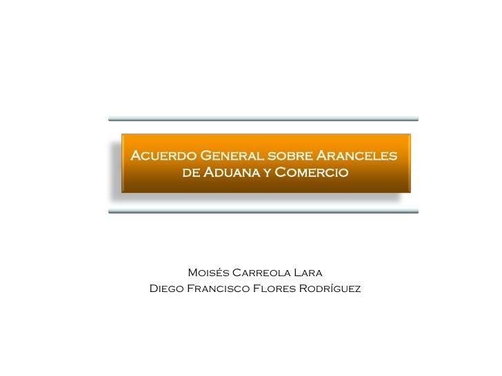 Acuerdo General sobre Aranceles      de Aduana y Comercio        Moisés Carreola Lara  Diego Francisco Flores Rodríguez