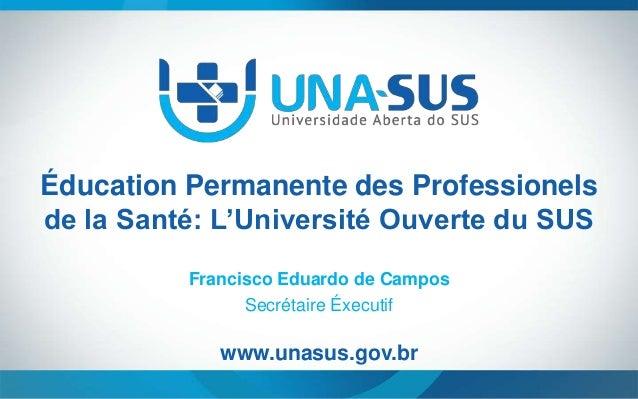 Éducation Permanente des Professionels de la Santé: L'Université Ouverte du SUS Francisco Eduardo de Campos Secrétaire Éxe...
