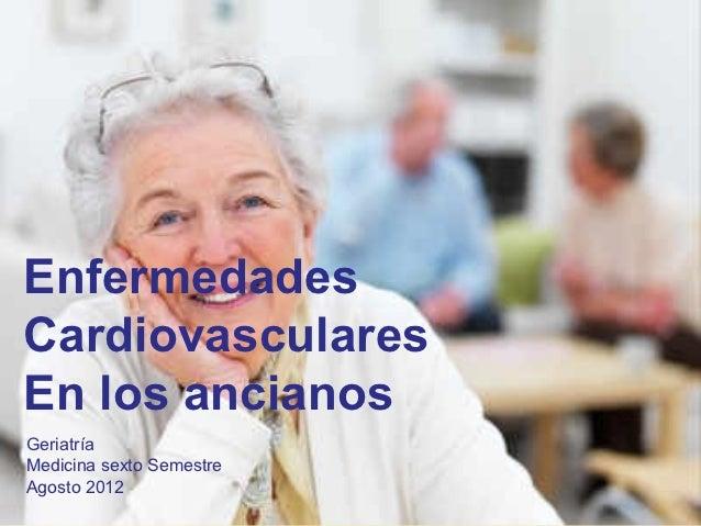 EnfermedadesCardiovascularesEn los ancianosGeriatríaMedicina sexto SemestreAgosto 2012