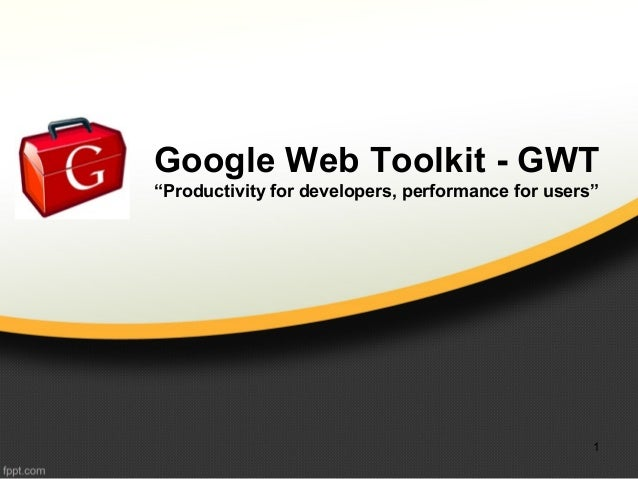 "Google Web Toolkit - GWT ""Productivity for developers, performance for users"" 1"