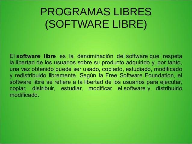 PROGRAMAS LIBRES(SOFTWARE LIBRE)Elsoftware libre es la denominación delsoftwareque respetalalibertaddelosusua...