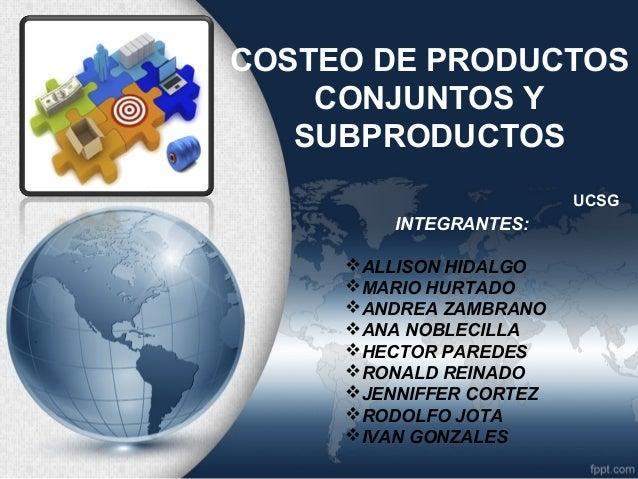 COSTEO DE PRODUCTOS CONJUNTOS Y SUBPRODUCTOS UCSG  INTEGRANTES: ALLISON HIDALGO MARIO HURTADO ANDREA ZAMBRANO ANA NOBL...