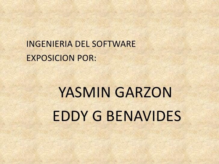 <ul><li>INGENIERIA DEL SOFTWARE </li></ul><ul><li>EXPOSICION POR: </li></ul><ul><li>YASMIN GARZON </li></ul><ul><li>EDDY G...
