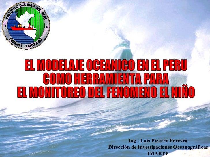 EL MODELAJE OCEANICO EN EL PERU COMO HERRAMIENTA PARA  EL MONITOREO DEL FENOMENO EL NIÑO Ing . Luis Pizarro Pereyra Direcc...