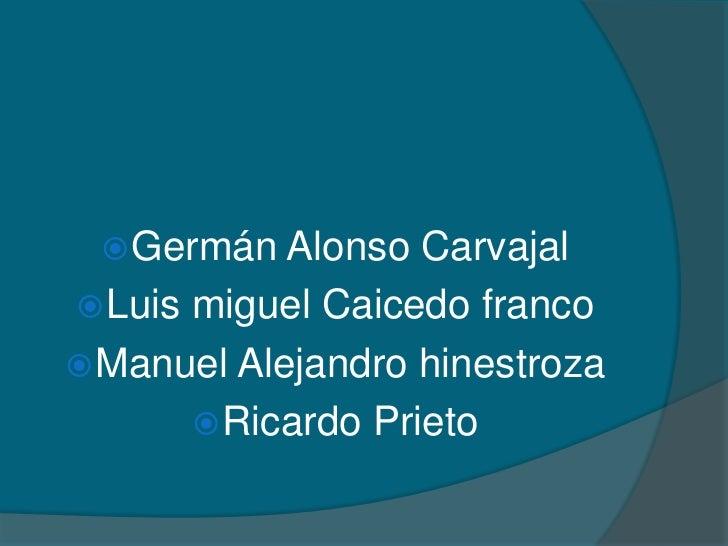 Germán Alonso Carvajal <br />Luis miguel Caicedo franco<br />Manuel Alejandro hinestroza<br />Ricardo Prieto<br />