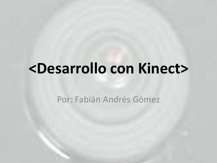 <Desarrollo con Kinect><br />Por: Fabián Andrés Gómez<br />