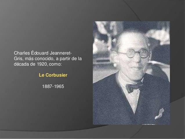 Charles Édouard Jeanneret-Gris, más conocido, a partir de ladécada de 1920, como:            Le Corbusier              188...