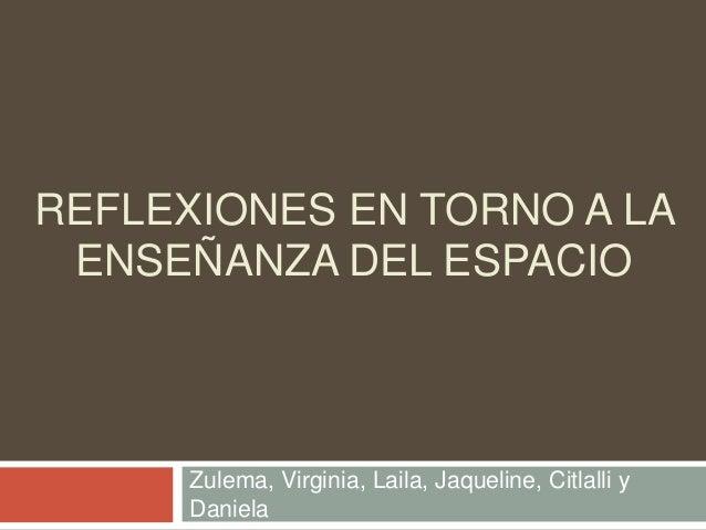 REFLEXIONES EN TORNO A LA ENSEÑANZA DEL ESPACIO Zulema, Virginia, Laila, Jaqueline, Citlalli y Daniela
