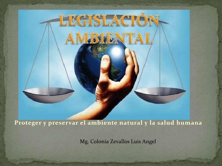 Proteger y preservar el ambiente natural y la salud humana                    Mg. Colonia Zevallos Luis Angel