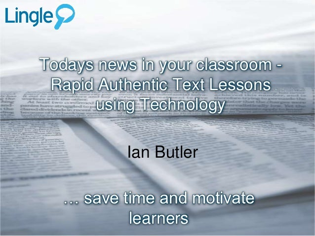 Todays news in your classroom - Rapid Authentic Text Lessons      using Technology           Ian Butler   … save time and ...