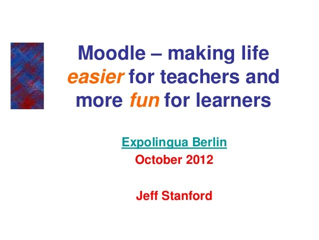 Moodle – making lifeeasier for teachers and more fun for learners     Expolingua Berlin       October 2012       Jeff Stan...