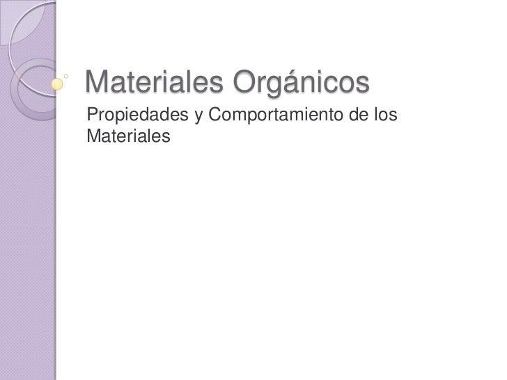 Materiales Orgánicos<br />Propiedades y Comportamiento de los Materiales<br />