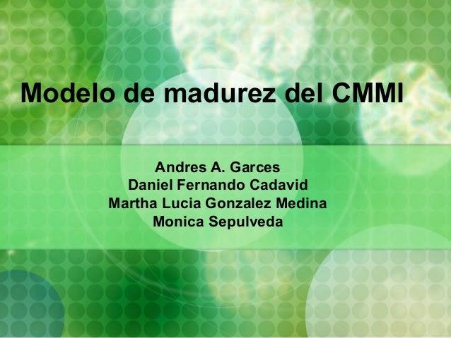 Modelo de madurez del CMMI            Andres A. Garces        Daniel Fernando Cadavid      Martha Lucia Gonzalez Medina   ...