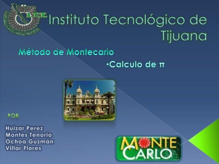 Instituto Tecnológico de Tijuana <br />Método de Montecarlo<br /><ul><li>Calculo de π</li></ul>Por:<br />Huizar Perez<br /...