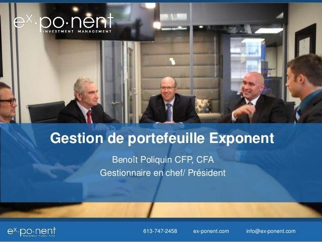 Gestion de portefeuille Exponent  Benoît Poliquin CFP, CFA  Gestionnaire en chef/ Président  613-747-2458 ex-ponent.com in...