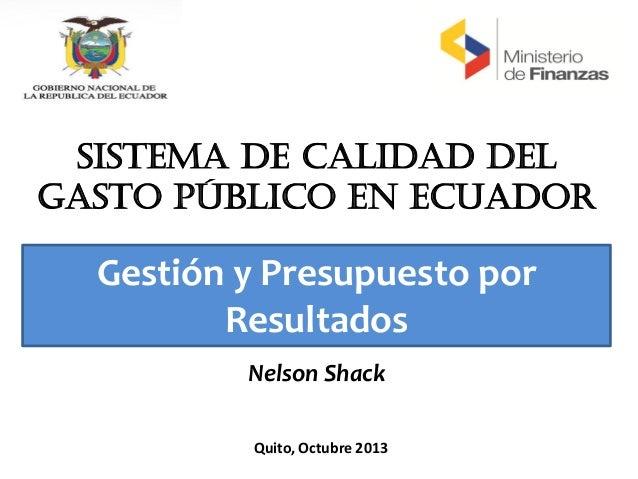 SISTEMA DE CALIDAD DEL GASTO PÚBLICO EN ECUADOR Quito, Octubre 2013 Gestión y Presupuesto por Resultados Nelson Shack