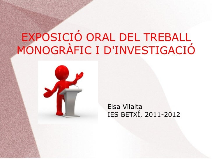EXPOSICIÓ ORAL DEL TREBALLMONOGRÀFIC I DINVESTIGACIÓ             Elsa Vilalta             IES BETXÍ, 2011-2012