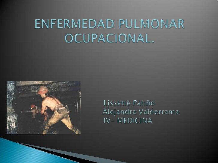 ENFERMEDAD PULMONAR OCUPACIONAL.                 Lissette Patiño                           Alejandra Valderrama           ...