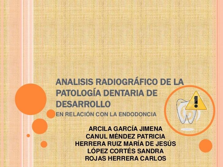 ANALISIS RADIOGRÁFICO DE LAPATOLOGÍA DENTARIA DEDESARROLLOEN RELACIÓN CON LA ENDODONCIA        ARCILA GARCÍA JIMENA       ...