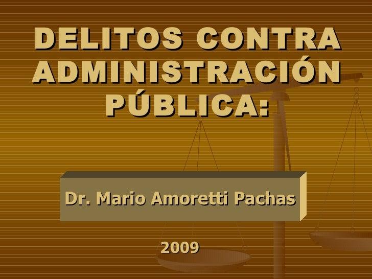DELITOS CONTRA ADMINISTRACIÓN PÚBLICA: Dr. Mario Amoretti Pachas 2009