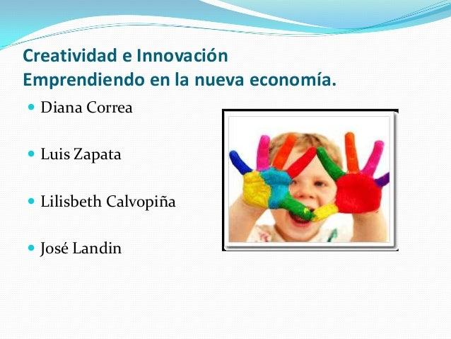 Creatividad e Innovación Emprendiendo en la nueva economía.  Diana Correa  Luis Zapata  Lilisbeth Calvopiña  José Land...