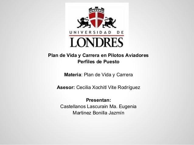 Plan de Vida y Carrera en Pilotos AviadoresPerfiles de PuestoMateria: Plan de Vida y CarreraAsesor: Cecilia Xochitl Vite R...