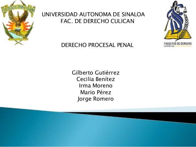 UNIVERSIDAD AUTONOMA DE SINALOA FAC. DE DERECHO CULICAN DERECHO PROCESAL PENAL Gilberto Gutiérrez Cecilia Benítez Irma Mor...