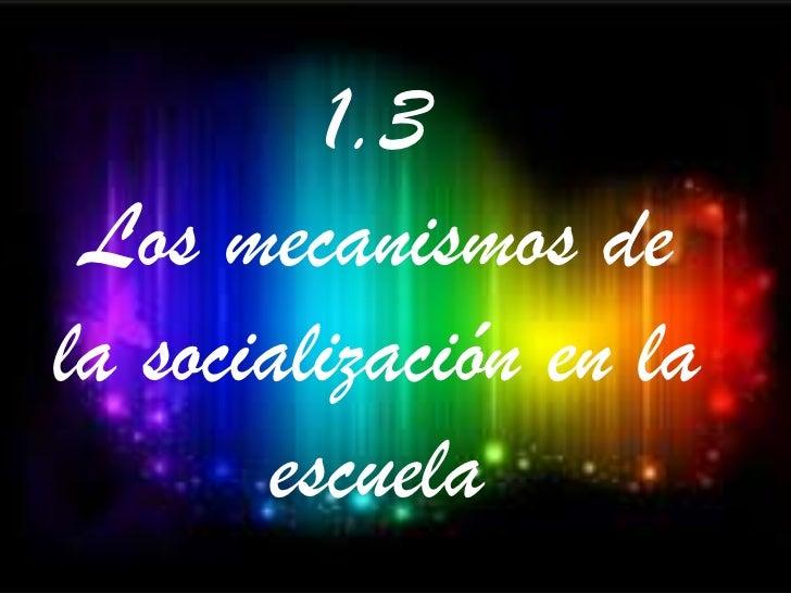 1.3 Los mecanismos dela socialización en la       escuela