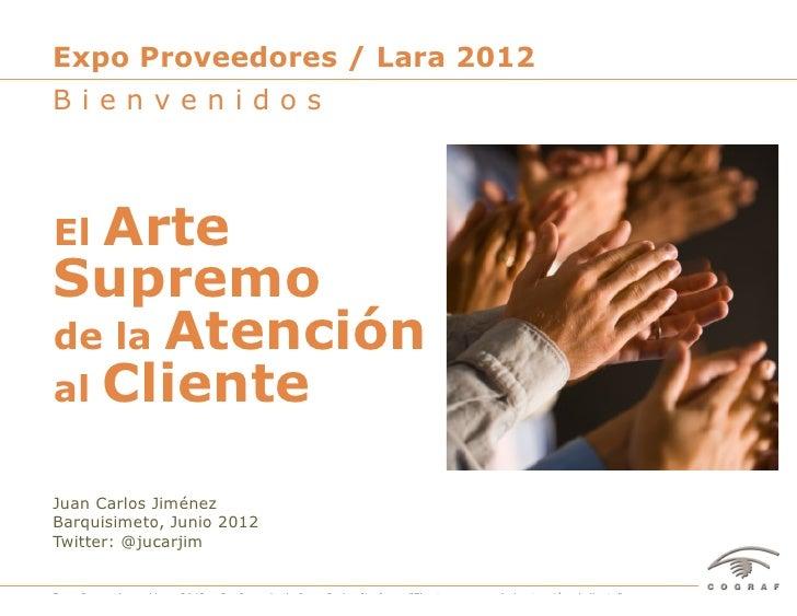 Expo Proveedores / Lara 2012BienvenidosEl ArteSupremode la Atenciónal ClienteJuan Carlos JiménezBarquisimeto, Junio 2012Tw...