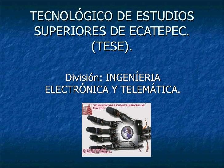 TECNOLÓGICO DE ESTUDIOS SUPERIORES DE ECATEPEC. (TESE). División: INGENÍERIA ELECTRÓNICA Y TELEMÁTICA.