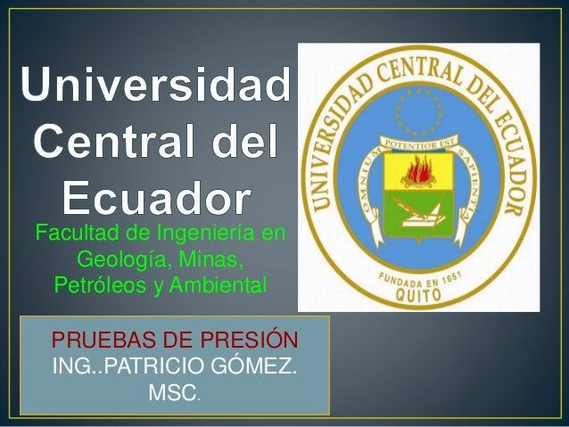 Facultad de Ingeniería en Geología, Minas, Petróleos y Ambiental PRUEBAS DE PRESIÓN ING..PATRICIO GÓMEZ. MSC.
