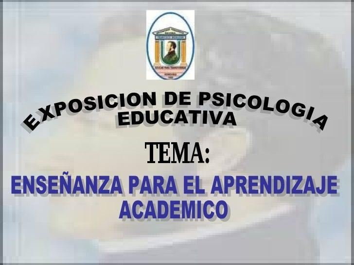 EXPOSICION DE PSICOLOGIA EDUCATIVA ENSEÑANZA PARA EL APRENDIZAJE  ACADEMICO TEMA: