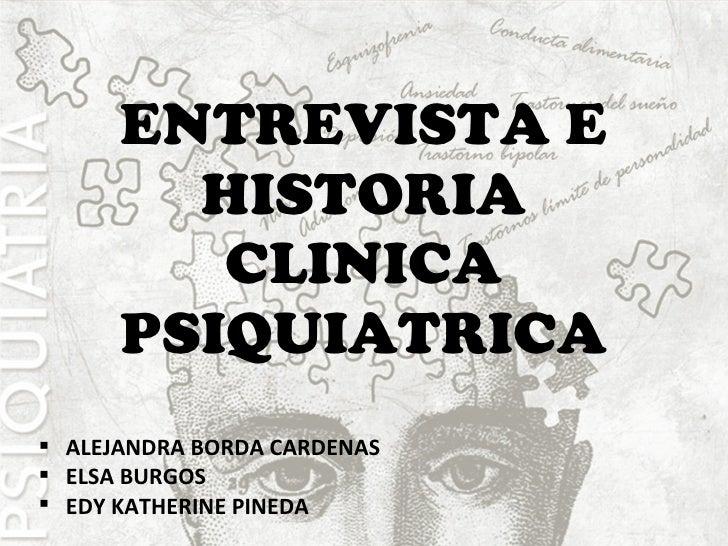 ENTREVISTA E HISTORIA CLINICA PSIQUIATRICA <ul><li>ALEJANDRA BORDA CARDENAS </li></ul><ul><li>ELSA BURGOS </li></ul><ul><l...