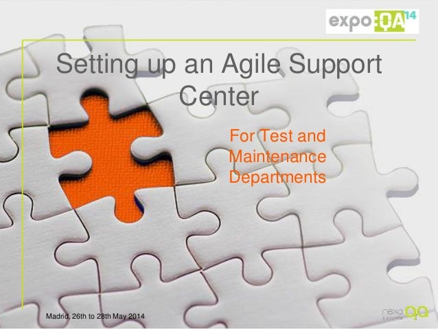 Madrid, 26th to 28th May 2014 Setting up an Agile Support Center For Test and Maintenance Departments