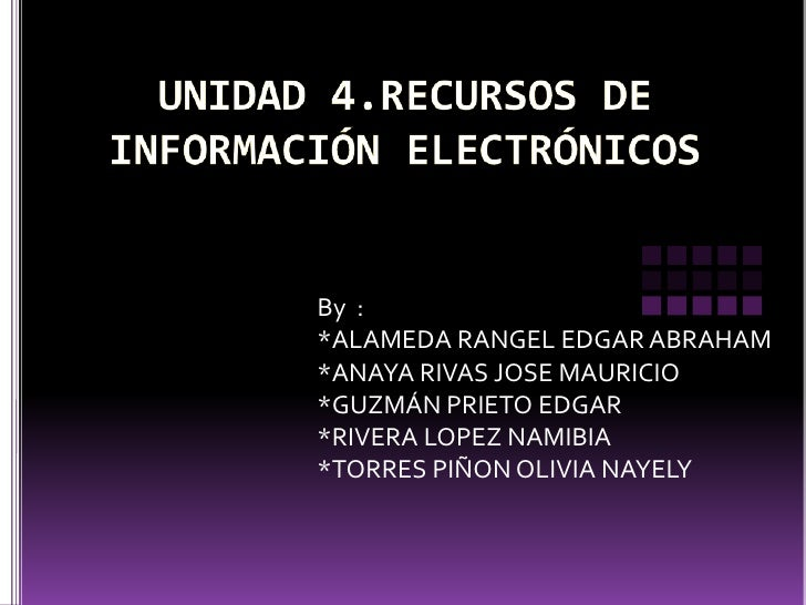 UNIDAD 4.RECURSOS DE INFORMACIÓN ELECTRÓNICOS<br />By  :<br />*ALAMEDA RANGEL EDGAR ABRAHAM<br />*ANAYA RIVAS JOSE MAURICI...