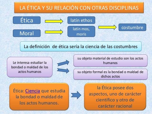 LA ÉTICA Y SU RELACIÓN CON OTRAS DISCIPLINASLa definición de ética sería la ciencia de las costumbreslatín mos,morisMoralc...
