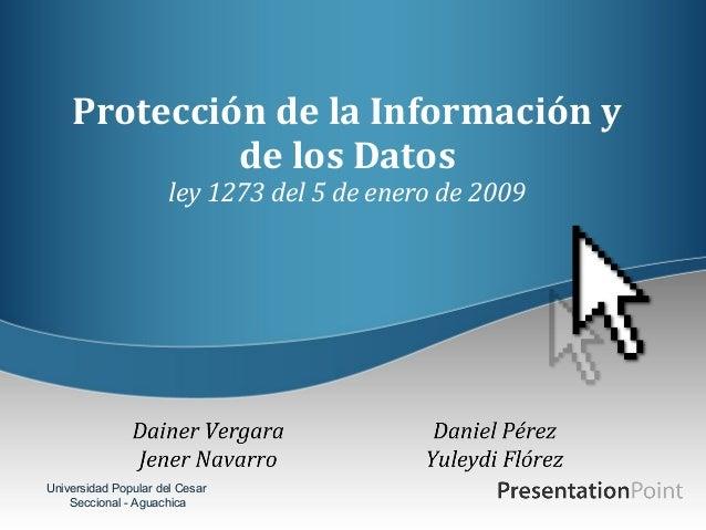 Protección de la Información y de los Datos ley 1273 del 5 de enero de 2009  Universidad Popular del Cesar Seccional - Agu...
