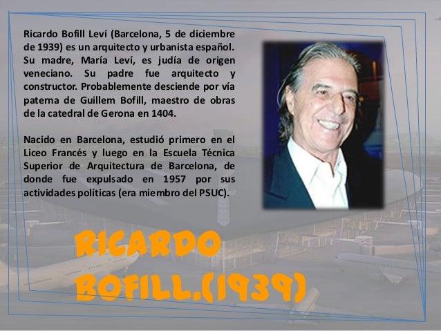 Ricardo Bofill Leví (Barcelona, 5 de diciembrede 1939) es un arquitecto y urbanista español.Su madre, María Leví, es judía...
