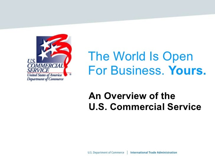 The World Is Open For Business.  Yours. An Overview of the  U.S. Commercial Service